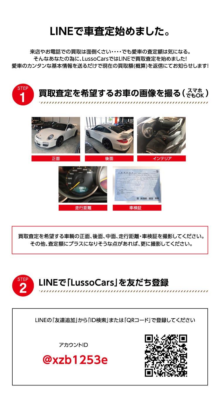 LINEで車査定始めました。来店やお電話での買取はめんどくさい・・・でも愛車の査定額は気になる。そんなあなたの為に、LussoCarsではLINEで買取査定を始めました。愛車の簡単な基本情報を送るだけで現在の買い取り額(概算)を返信にてお知らせします。ステップ1 買取査定を希望するお車の画像を撮る(スマホでもOK)買取査定を希望する車輛の正面、後面、中面、走行距離、車検証を撮影してください。そのほか、査定額にプラスになりそうな点があれば、さらに撮影してください。ステップ2 LINEで「LussoCars」を友達登録。アカウントID「@xzb1253e」ステップ3基本情報を送る。査定したい車の情報(車名、グレード、年式、カラー、走行距離、事故の履歴の有無、etc…)を送信してください。お車の内装・外装の写真も添付して頂くと、より正確な金額をご提示できます。愛車の買い取り査定がその場で届きます。